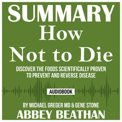Summary of How Not to Die: Discover the Foods Scientifically Proven to Prevent and Reverse Disease by Michael Greger Md & Gene Stone Audiobook, by