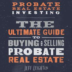 Probate Real Estate Investing: The Ultimate Guide To Buying And Selling Probate Real Estate Audiobook, by Jeff Leighton