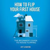How To Flip Your First House: The Beginner's Guide To House Flipping Audiobook, by Jeff Leighton