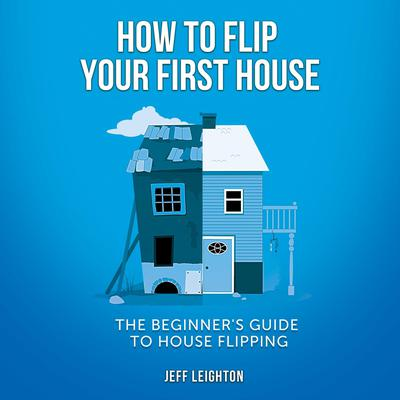 How To Flip Your First House: The Beginners Guide To House Flipping Audiobook, by