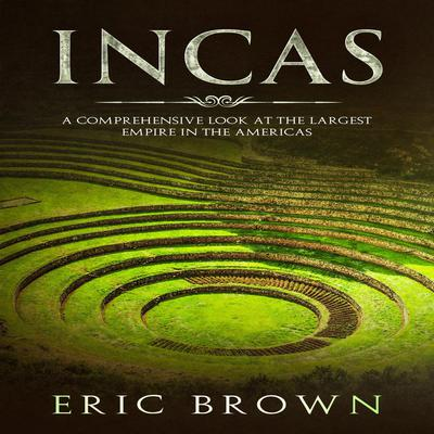 Incas: A Comprehensive Look at the Largest Empire in the Americas Audiobook, by Eric Brown