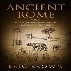 Ancient Rome: A Concise Overview of the Roman History and Mythology Including the Rise and Fall of the Roman Empire Audiobook, by Eric Brown