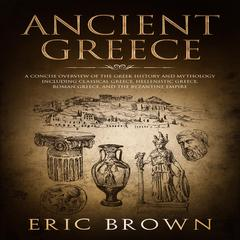 Ancient Greece: A Concise Overview of the Greek History and Mythology Including Classical Greece, Hellenistic Greece, Roman Greece and The Byzantine Empire Audiobook, by Eric Brown