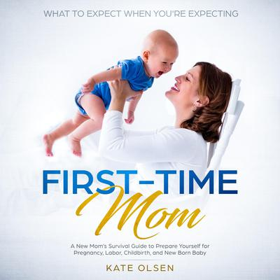 First Time Mom, A new Moms survival guide to prepare yourself for pregnancy,labor, childbirth, and New Born Baby Audiobook, by Kate Olsen