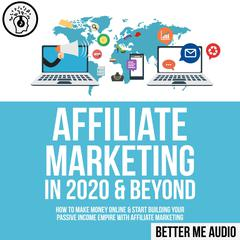Affiliate Marketing in 2020 & Beyond: How to Make Money Online & Start Building Your Passive Income Empire with Affiliate Marketing Audiobook, by Better Me Audio