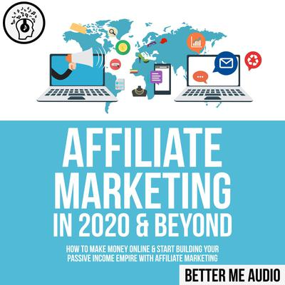 Affiliate Marketing in 2020 & Beyond: How to Make Money Online & Start Building Your Passive Income Empire with Affiliate Marketing Audiobook, by