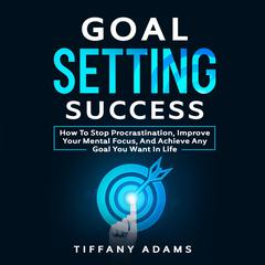 Goal Setting Success: How To Stop Procrastination, Improve Your Mental Focus, And Achieve Any Goal You Want in Life Audiobook, by Tiffany Adams