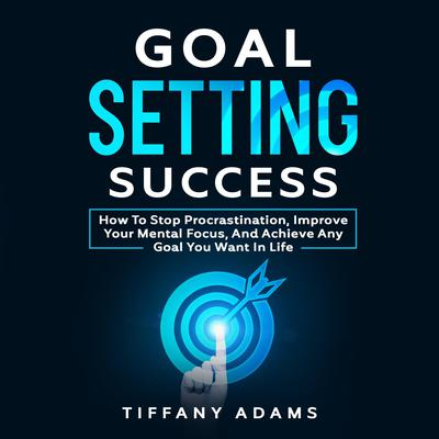 Goal Setting Success: How To Stop Procrastination, Improve Your Mental Focus, And Achieve Any Goal You Want in Life Audiobook, by