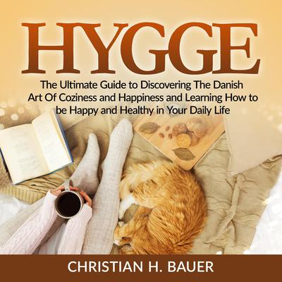 Hygge: The Ultimate Guide to Discovering The Danish Art Of Coziness and Happiness and Learning How to be Happy and Healthy in Your Daily Life Audiobook, by Christian H. Bauer
