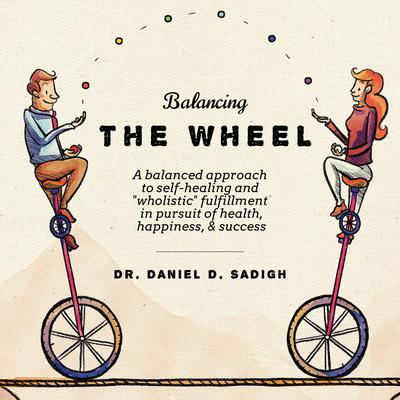 Balancing THE WHEEL: A balanced approach to self-healing and wholistic fulfillment in pursuit of health, happiness, & success Audiobook, by Daniel D. Sadigh