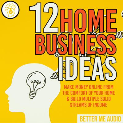 12 Home Business Ideas: Make Money Online From The Comfort Of Your Home & Build Multiple Solid Streams of Income Audiobook, by