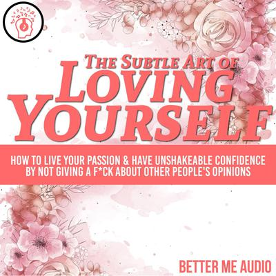 The Subtle Art of Loving Yourself: How to Live Your Passion & Have Unshakeable Confidence By Not Giving A F*ck About Other People's Opinions Audiobook, by Better Me Audio