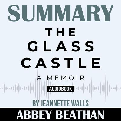Summary of The Glass Castle: A Memoir by Jeannette Walls Audiobook, by Abbey Beathan