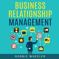 Business Relationship Management: Relationship management is the solution for getting to know your customers and developing your business Audiobook, by Robbie Wheeler