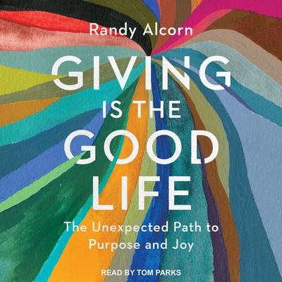Giving is the Good Life: The Unexpected Path to Purpose and Joy Audiobook, by Randy Alcorn