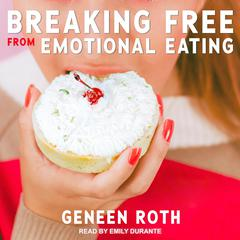 Breaking Free from Emotional Eating Audiobook, by Geneen Roth