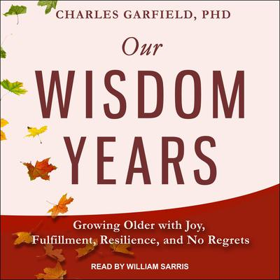 Our Wisdom Years: Growing Older with Joy, Fulfillment, Resilience, and No Regrets Audiobook, by Charles Garfield