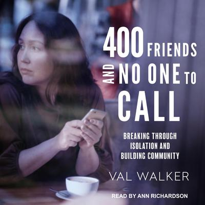 400 Friends and No One to Call: Breaking through Isolation and Building Community Audiobook, by Val Walker