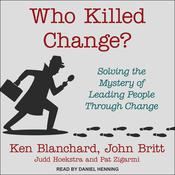 Who Killed Change?: Solving the Mystery of Leading People Through Change Audiobook, by Ken Blanchard, John Britt, Judd Hoekstra, Pat Zigarmi