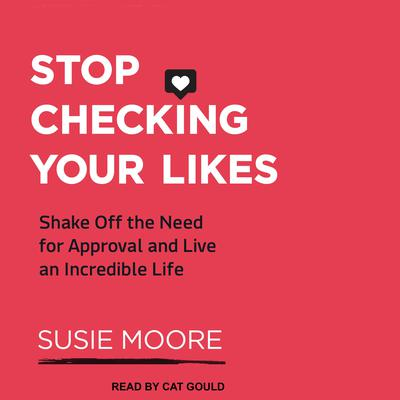 Stop Checking Your Likes: Shake Off the Need for Approval and Live an Incredible Life Audiobook, by Susie Moore