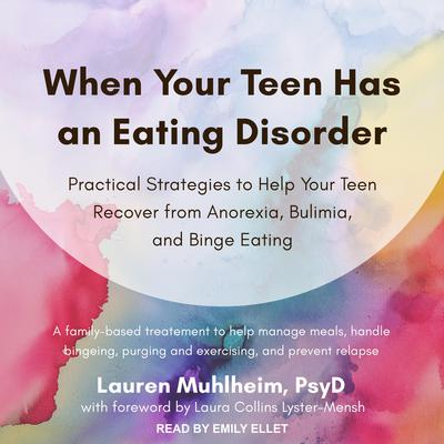 When Your Teen Has an Eating Disorder: Practical Strategies to Help Your Teen Recover from Anorexia, Bulimia, and Binge Eating Audiobook, by Lauren Muhlheim
