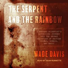 The Serpent and the Rainbow: A Harvard Scientists Astonishing Journey into the Secret Societies of Haitian Voodoo, Zombis, and Magic Audiobook, by Wade Davis