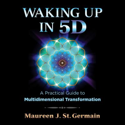 Waking Up in 5D: A Practical Guide to Multidimensional Transformation Audiobook, by Maureen J. St. Germain