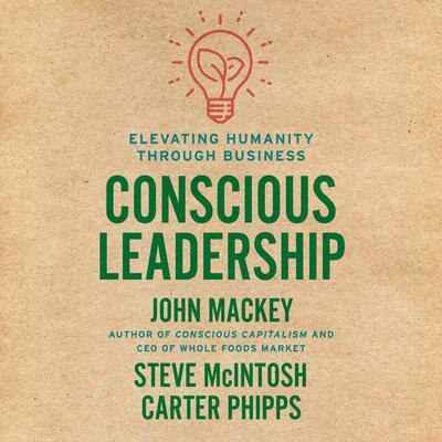 Conscious Leadership: Elevating Humanity Through Business Audiobook, by John Mackey