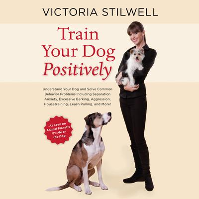 Train Your Dog Positively: Understand Your Dog and Solve Common Behavior Problems Including Separation Anxiety, Excessive Barking, Aggression, Housetraining, Leash Pulling, and More! Audiobook, by Victoria Stilwell