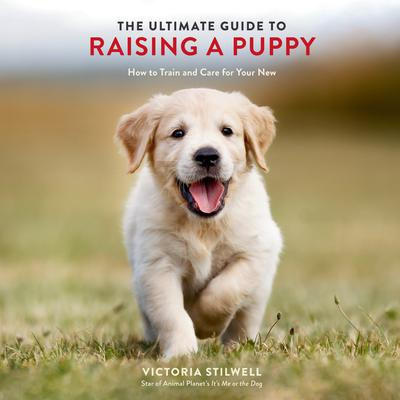 The Ultimate Guide to Raising a Puppy: How to Train and Care for Your New Dog Audiobook, by Victoria Stilwell