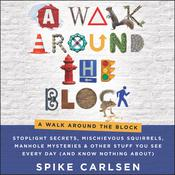 A Walk Around the Block: Stoplight Secrets, Mischievous Squirrels, Manhole Mysteries & Other Stuff You See Every Day (And Know Nothing About) Audiobook, by Spike Carlsen