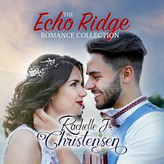 The Echo Ridge Romance Collection: Four Contemporary Christian Romances: Rachelle's Collection Audiobook, by Rachelle J. Christensen