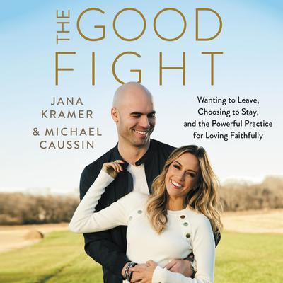 The Good Fight: Wanting to Leave, Choosing to Stay, and the Powerful Practice for Loving Faithfully Audiobook, by Jana Kramer