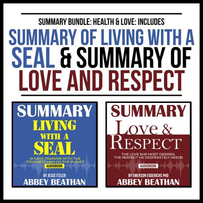 Summary Bundle: Health & Love: Includes Summary of Living with a SEAL & Summary of Love and Respect Audiobook, by Abbey Beathan