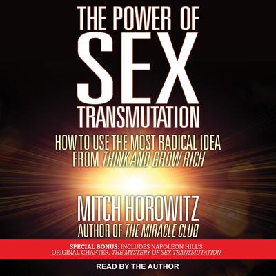 The Power of Sex Transmutation: How to Use the Most Radical Idea from Think and Grow Rich Audiobook, by Mitch Horowitz