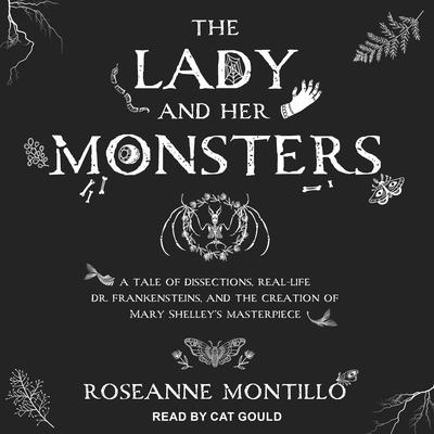 The Lady and Her Monsters: A Tale of Dissections, Real-Life Dr. Frankensteins, and the Creation of Mary Shelleys Masterpiece Audiobook, by Roseanne Montillo