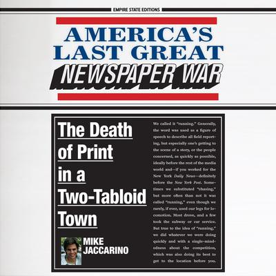 Americas Last Great Newspaper War: The Death of Print in a Two-Tabloid Town: The Death of Print in a Two-Tabloid Town Audiobook, by Mike Jaccarino