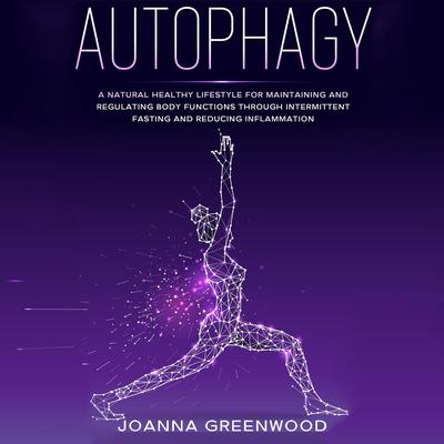 Autophagy: A Natural Healthy Lifestyle for Maintaining and Regulating Body Functions through Intermittent Fasting and Reducing Inflammation Audiobook, by Joanna Greenwood