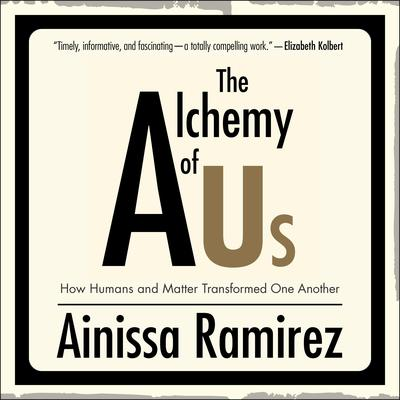 The Alchemy of Us: How Humans and Matter Transformed One Another Audiobook, by Ainissa Ramirez