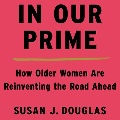 In Our Prime: How Older Women Are Reinventing the Road Ahead Audiobook, by Susan J. Douglas