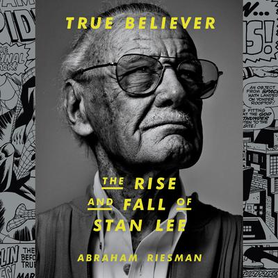 True Believer: The Rise and Fall of Stan Lee Audiobook, by Abraham Riesman