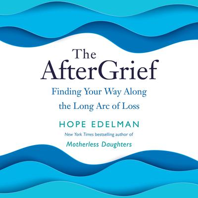 The AfterGrief: Finding Your Way Along the Long Arc of Loss Audiobook, by Hope Edelman