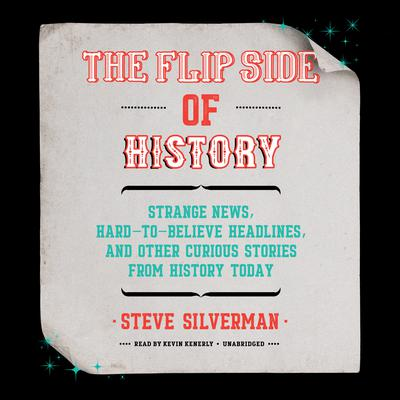 The Flip Side of History: Strange News, Hard-to-Believe Headlines, and Other Curious Stories from History Audiobook, by Steve Silverman