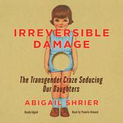 Irreversible Damage: The Transgender Craze Seducing Our Daughters Audiobook, by Abigail Shrier
