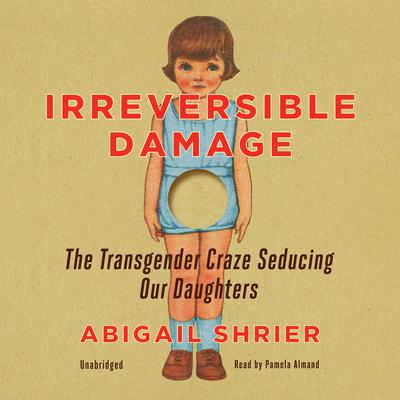Irreversible Damage: The Transgender Craze Seducing Our Daughters Audiobook, by
