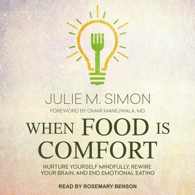 When Food Is Comfort: Nurture Yourself Mindfully, Rewire Your Brain, and End Emotional Eating Audiobook, by Julie M. Simon