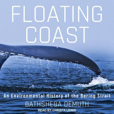 Floating Coast: An Environmental History of the Bering Strait Audiobook, by Bathsheba Demuth