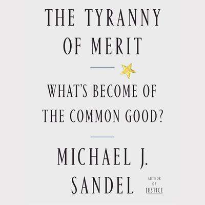 The Tyranny of Merit: What's Become of the Common Good? Audiobook, by