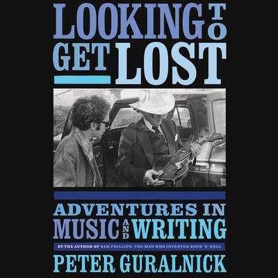 Looking To Get Lost: Adventures in Music and Writing Audiobook, by Peter Guralnick