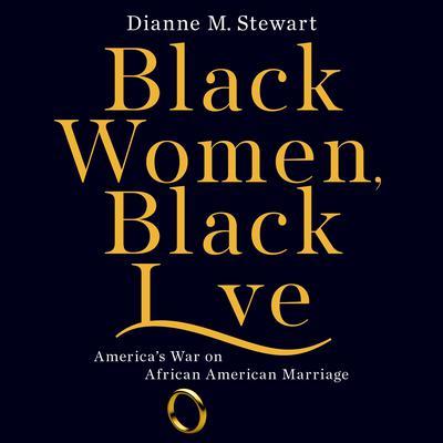 Black Women, Black Love: Americas War on African American Marriage Audiobook, by Dianne M Stewart